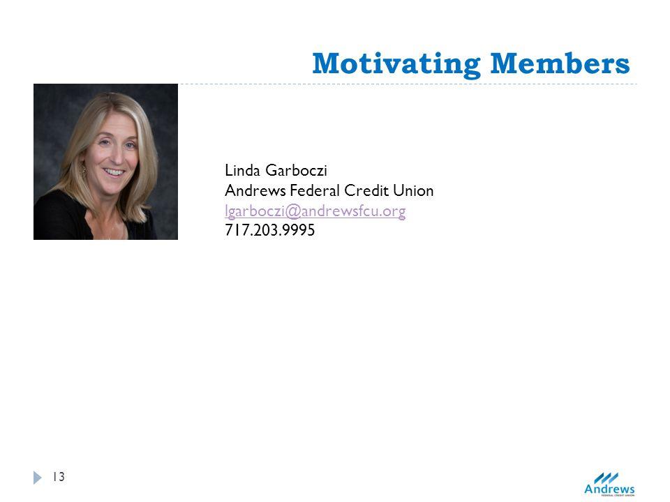 Motivating Members Linda Garboczi Andrews Federal Credit Union lgarboczi@andrewsfcu.org 717.203.9995 13