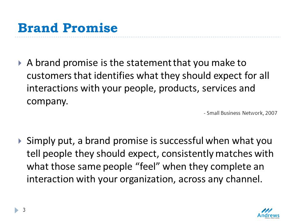Brand Promise 3  A brand promise is the statement that you make to customers that identifies what they should expect for all interactions with your people, products, services and company.