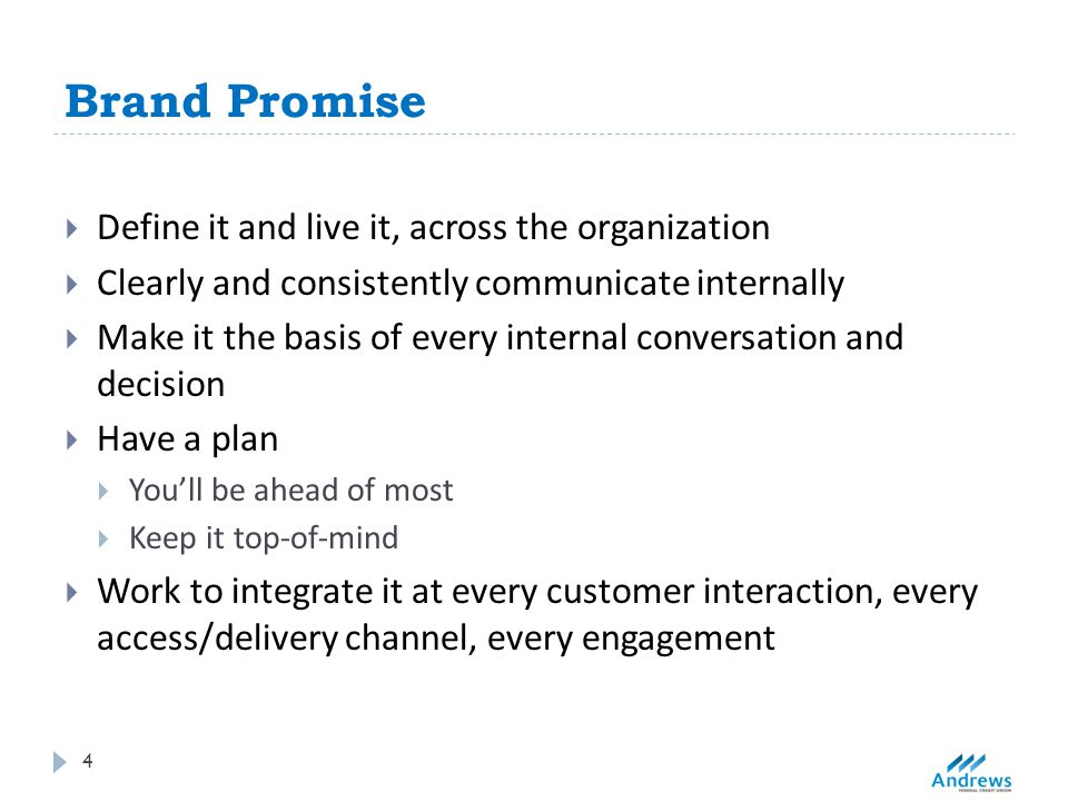 Brand Promise 4  Define it and live it, across the organization  Clearly and consistently communicate internally  Make it the basis of every internal conversation and decision  Have a plan  You'll be ahead of most  Keep it top-of-mind  Work to integrate it at every customer interaction, every access/delivery channel, every engagement