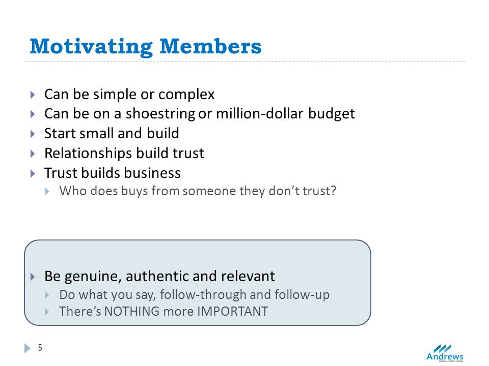 Motivating Members 5  Can be simple or complex  Can be on a shoestring or million-dollar budget  Start small and build  Relationships build trust  Trust builds business  Who does buys from someone they don't trust.