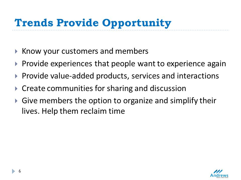 Trends Provide Opportunity 6  Know your customers and members  Provide experiences that people want to experience again  Provide value-added products, services and interactions  Create communities for sharing and discussion  Give members the option to organize and simplify their lives.