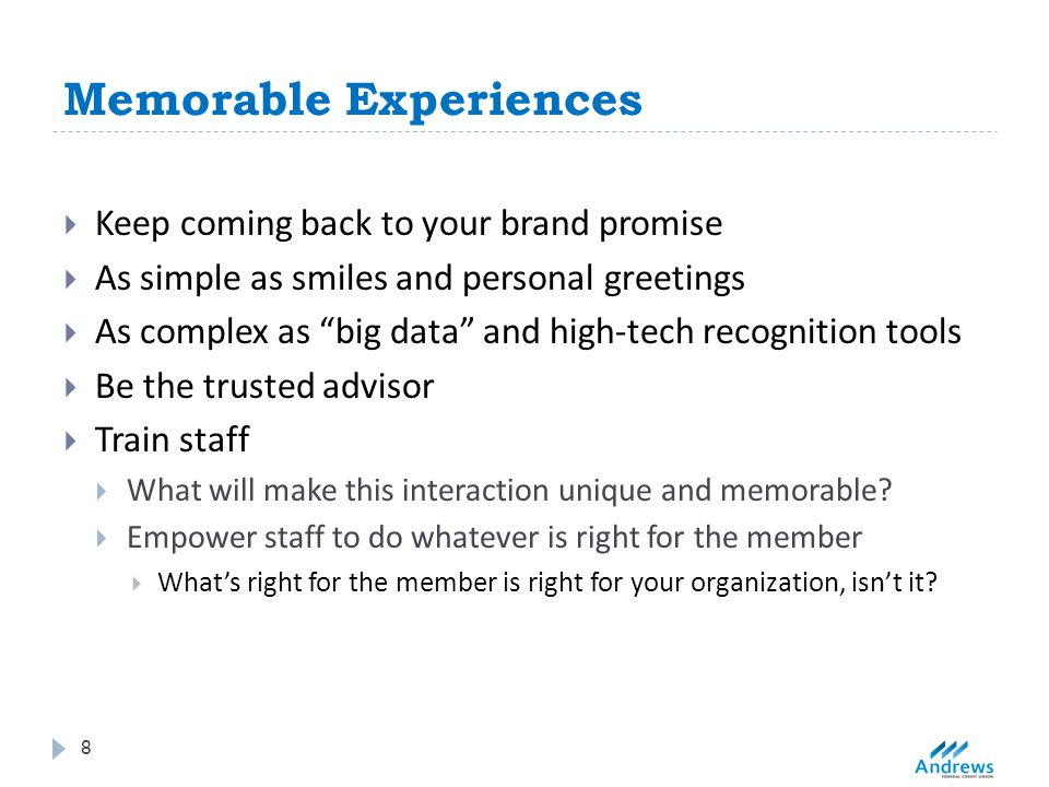 Memorable Experiences 8  Keep coming back to your brand promise  As simple as smiles and personal greetings  As complex as big data and high-tech recognition tools  Be the trusted advisor  Train staff  What will make this interaction unique and memorable.