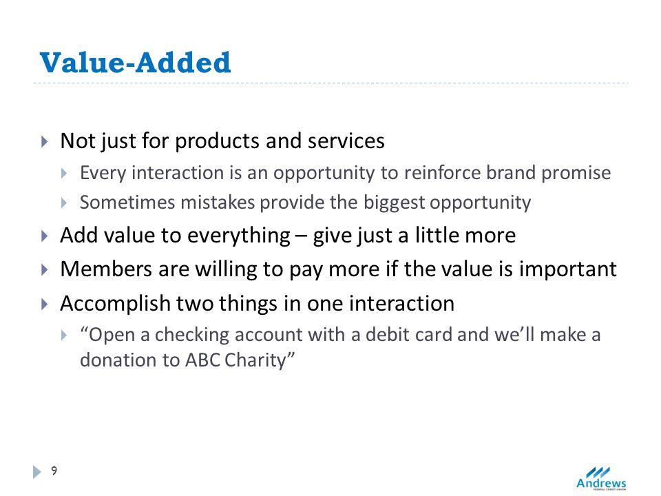 Value-Added 9  Not just for products and services  Every interaction is an opportunity to reinforce brand promise  Sometimes mistakes provide the biggest opportunity  Add value to everything – give just a little more  Members are willing to pay more if the value is important  Accomplish two things in one interaction  Open a checking account with a debit card and we'll make a donation to ABC Charity