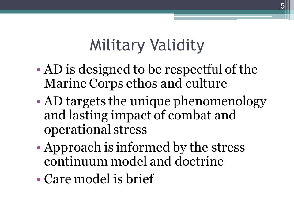 Military Validity AD is designed to be respectful of the Marine Corps ethos and culture AD targets the unique phenomenology and lasting impact of combat and operational stress Approach is informed by the stress continuum model and doctrine Care model is brief 5