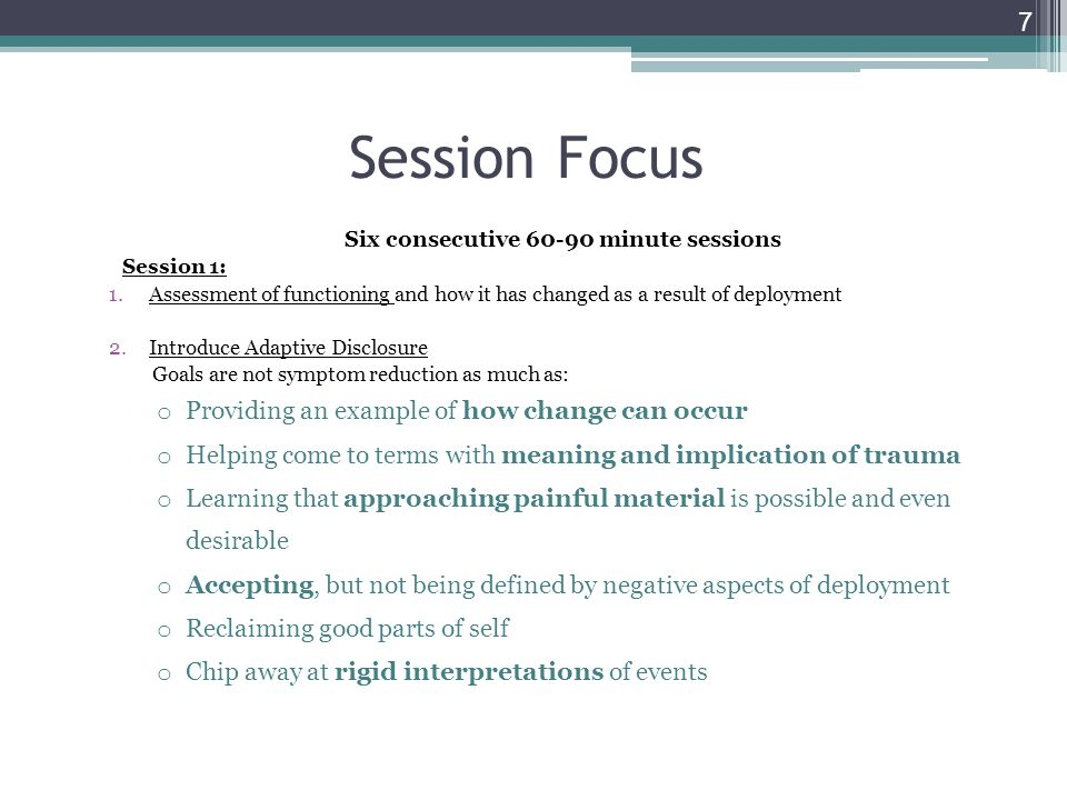 Session Focus Six consecutive 60-90 minute sessions Session 1: 1.Assessment of functioning and how it has changed as a result of deployment 2.Introduce Adaptive Disclosure Goals are not symptom reduction as much as: o Providing an example of how change can occur o Helping come to terms with meaning and implication of trauma o Learning that approaching painful material is possible and even desirable o Accepting, but not being defined by negative aspects of deployment o Reclaiming good parts of self o Chip away at rigid interpretations of events 7