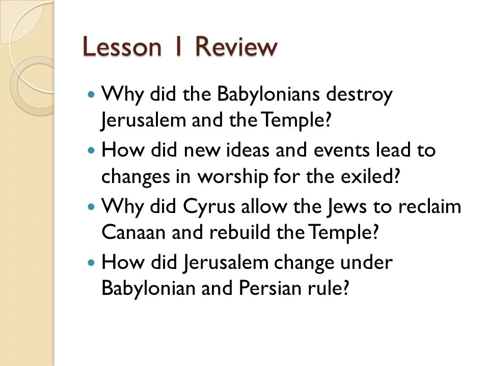 Lesson 1 Review Why did the Babylonians destroy Jerusalem and the Temple? How did new ideas and events lead to changes in worship for the exiled? Why
