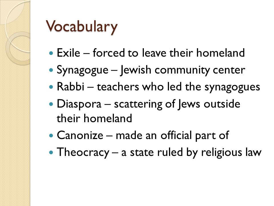 Vocabulary Exile – forced to leave their homeland Synagogue – Jewish community center Rabbi – teachers who led the synagogues Diaspora – scattering of