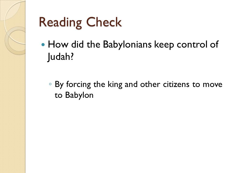 Reading Check How did the Babylonians keep control of Judah? ◦ By forcing the king and other citizens to move to Babylon