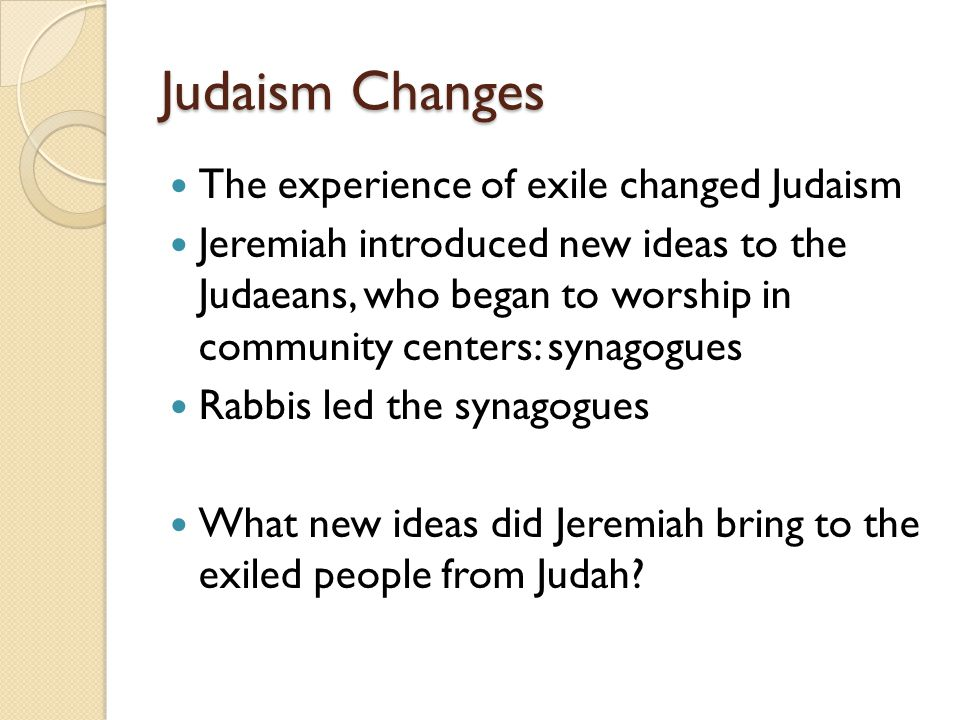 Judaism Changes The experience of exile changed Judaism Jeremiah introduced new ideas to the Judaeans, who began to worship in community centers: syna