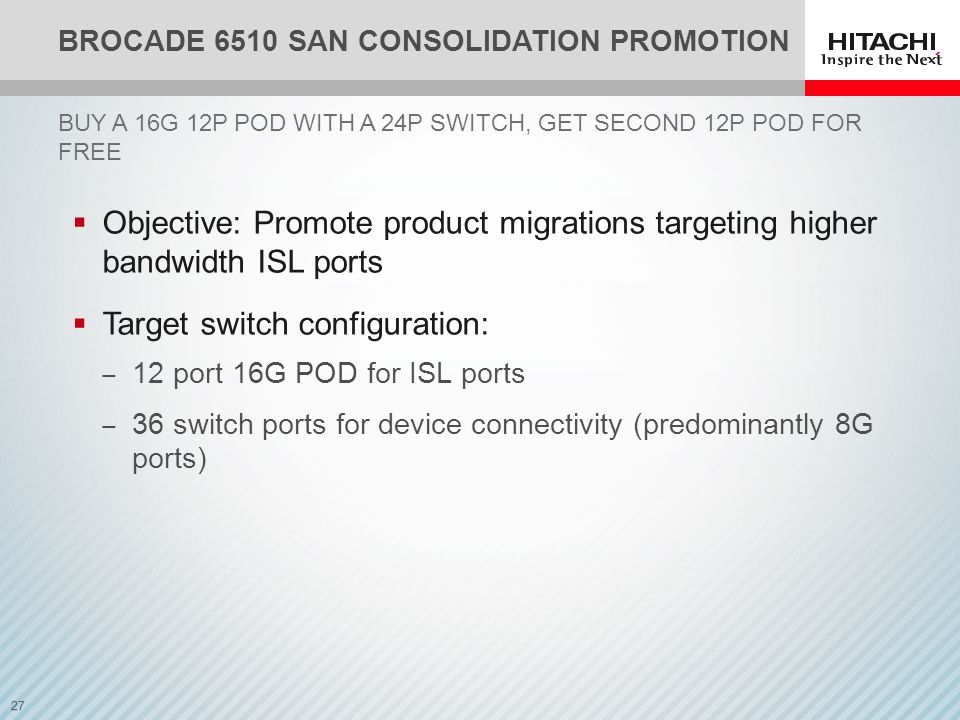 27 BROCADE 6510 SAN CONSOLIDATION PROMOTION BUY A 16G 12P POD WITH A 24P SWITCH, GET SECOND 12P POD FOR FREE  Objective: Promote product migrations targeting higher bandwidth ISL ports  Target switch configuration: ‒ 12 port 16G POD for ISL ports ‒ 36 switch ports for device connectivity (predominantly 8G ports)