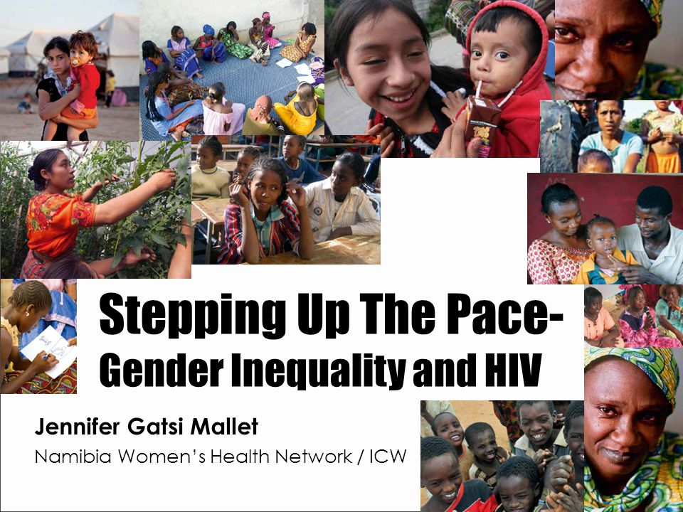 Stepping Up The Pace- Gender Inequality and HIV Jennifer Gatsi Mallet Namibia Women's Health Network / ICW