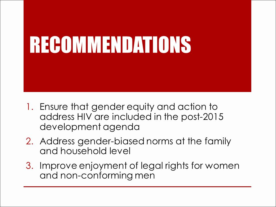 RECOMMENDATIONS 1.Ensure that gender equity and action to address HIV are included in the post-2015 development agenda 2.Address gender-biased norms at the family and household level 3.Improve enjoyment of legal rights for women and non-conforming men