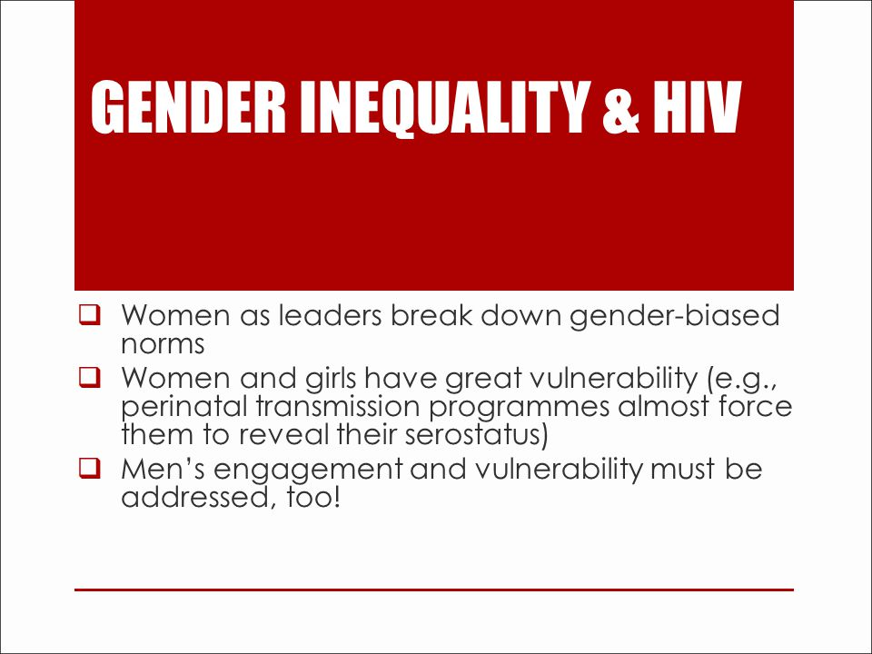GENDER INEQUALITY & HIV  Women as leaders break down gender-biased norms  Women and girls have great vulnerability (e.g., perinatal transmission programmes almost force them to reveal their serostatus)  Men's engagement and vulnerability must be addressed, too!