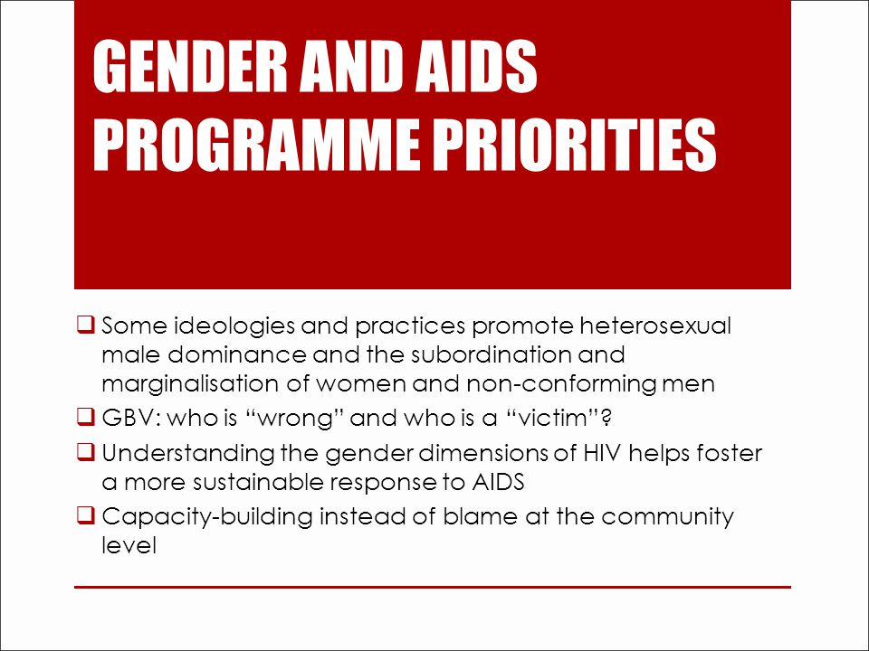GENDER AND AIDS PROGRAMME PRIORITIES  Some ideologies and practices promote heterosexual male dominance and the subordination and marginalisation of women and non-conforming men  GBV: who is wrong and who is a victim .