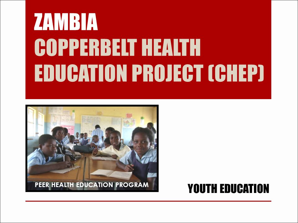 ZAMBIA COPPERBELT HEALTH EDUCATION PROJECT (CHEP) YOUTH EDUCATION PEER HEALTH EDUCATION PROGRAM
