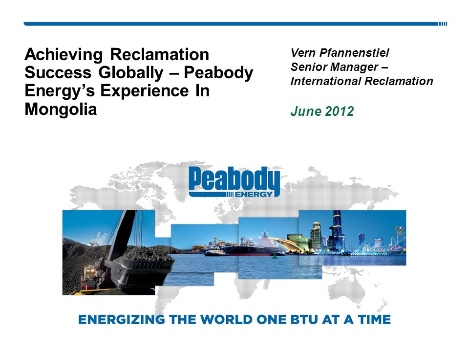 Achieving Reclamation Success Globally – Peabody Energy's Experience In Mongolia Vern Pfannenstiel Senior Manager – International Reclamation June 2012