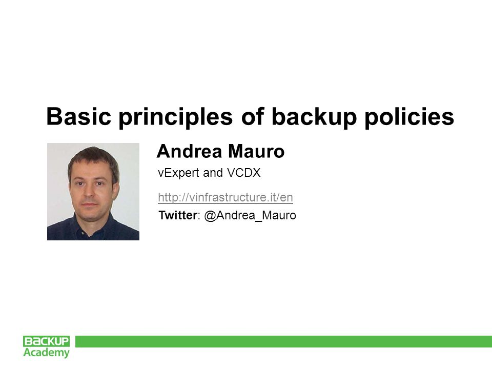 http://vinfrastructure.it/en Twitter: @Andrea_Mauro Basic principles of backup policies Andrea Mauro vExpert and VCDX