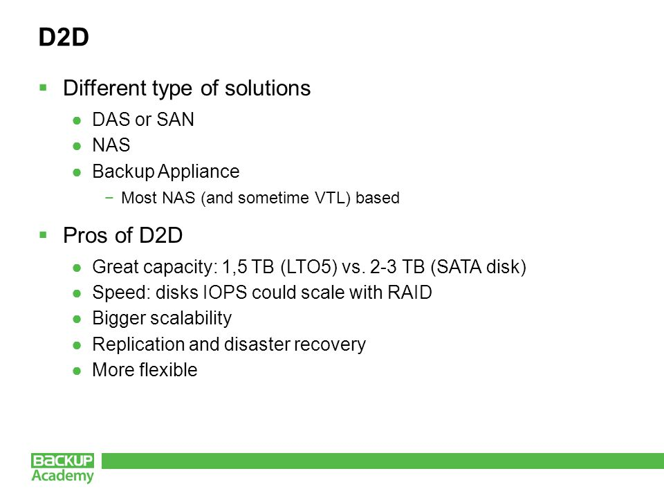 D2D  Different type of solutions ●DAS or SAN ●NAS ●Backup Appliance −Most NAS (and sometime VTL) based  Pros of D2D ●Great capacity: 1,5 TB (LTO5) vs.