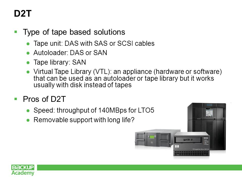 D2T  Type of tape based solutions ●Tape unit: DAS with SAS or SCSI cables ●Autoloader: DAS or SAN ●Tape library: SAN ●Virtual Tape Library (VTL): an