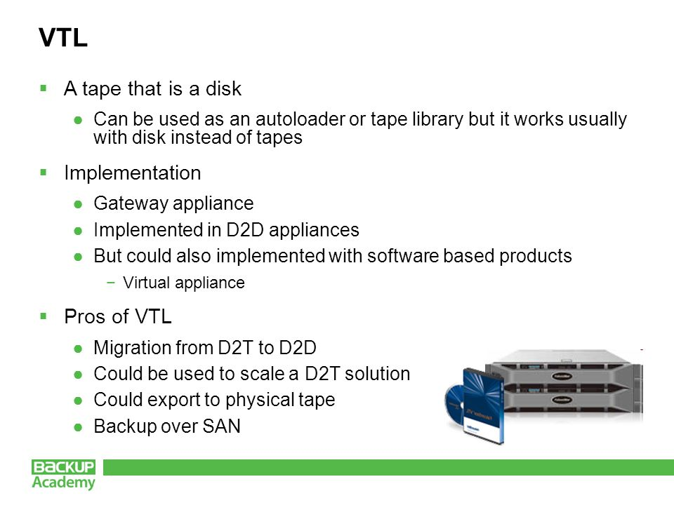 VTL  A tape that is a disk ●Can be used as an autoloader or tape library but it works usually with disk instead of tapes  Implementation ●Gateway ap