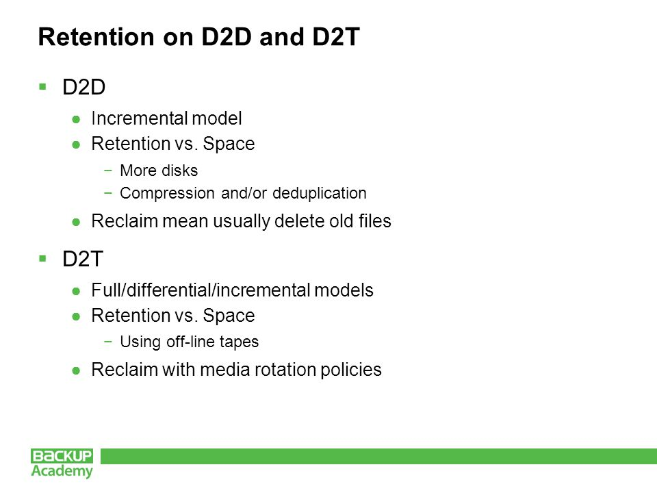 Retention on D2D and D2T  D2D ●Incremental model ●Retention vs. Space −More disks −Compression and/or deduplication ●Reclaim mean usually delete old