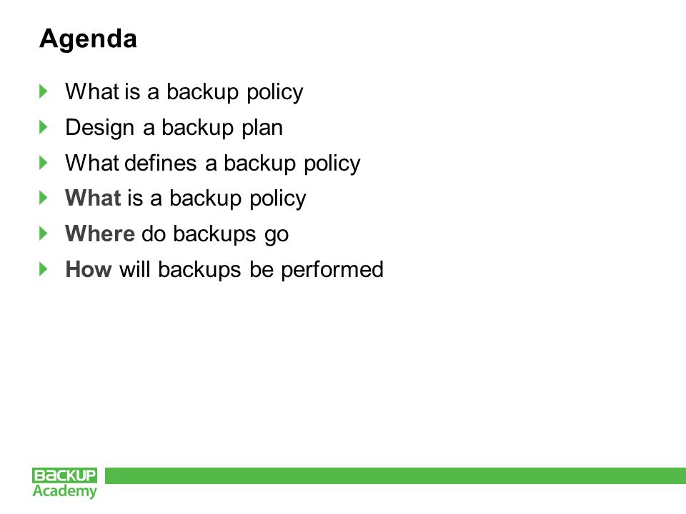 Agenda What is a backup policy Design a backup plan What defines a backup policy What is a backup policy Where do backups go How will backups be performed