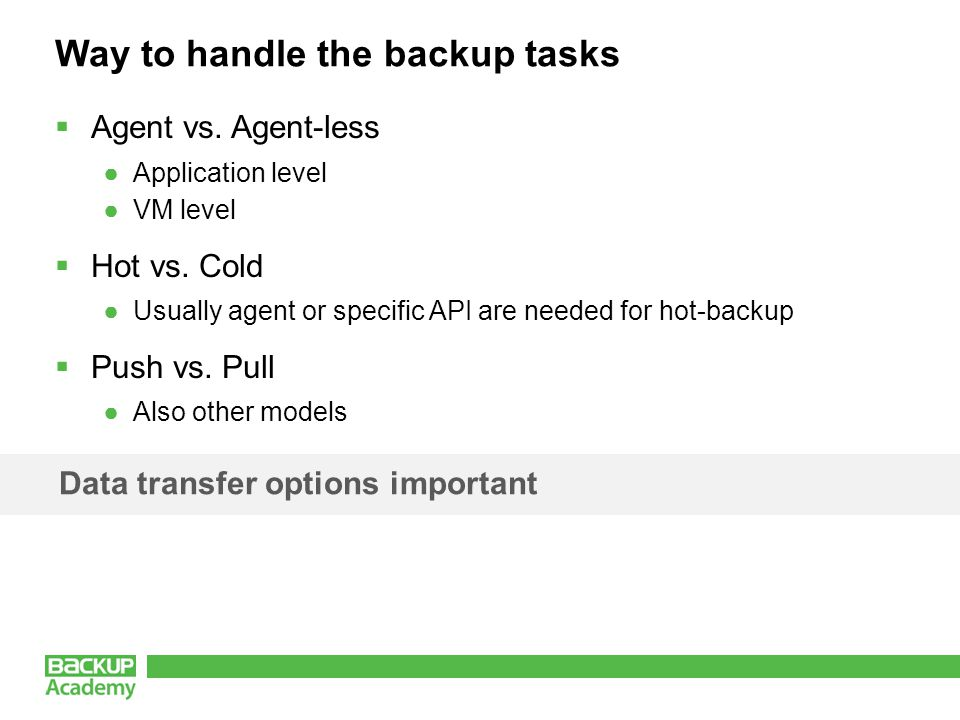 Way to handle the backup tasks  Agent vs. Agent-less ●Application level ●VM level  Hot vs. Cold ●Usually agent or specific API are needed for hot-ba