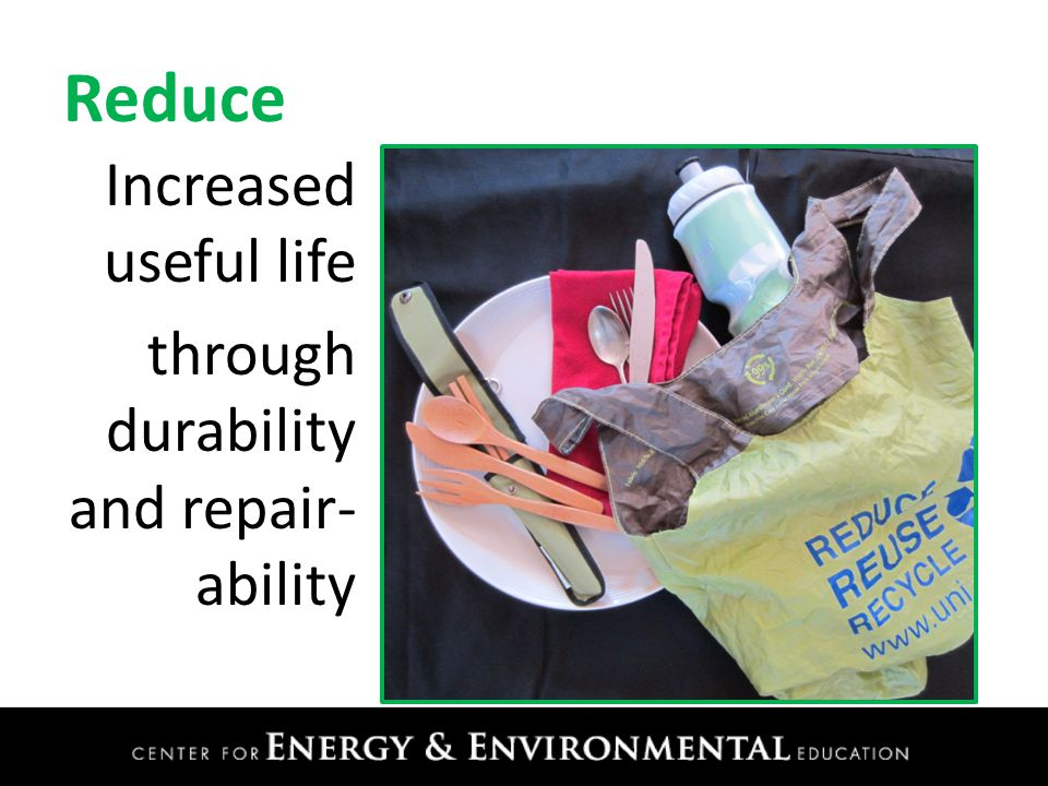 Reduce Increased useful life through durability and repair- ability