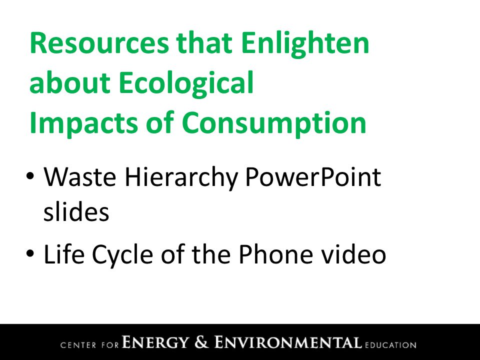 Resources that Enlighten about Ecological Impacts of Consumption Waste Hierarchy PowerPoint slides Life Cycle of the Phone video