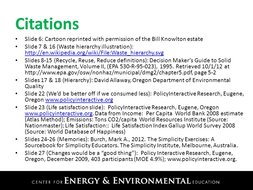 Citations Slide 6: Cartoon reprinted with permission of the Bill Knowlton estate Slide 7 & 16 (Waste hierarchy illustration): http://en.wikipedia.org/wiki/File:Waste_hierarchy.svg http://en.wikipedia.org/wiki/File:Waste_hierarchy.svg Slides 8-15 (Recycle, Reuse, Reduce definitions): Decision Maker's Guide to Solid Waste Management, Volume II, (EPA 530-R-95-023), 1995.