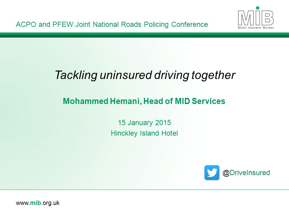 www.mib.org.uk Tackling uninsured driving together ACPO and PFEW Joint National Roads Policing Conference Mohammed Hemani, Head of MID Services 15 January 2015 Hinckley Island Hotel @DriveInsured