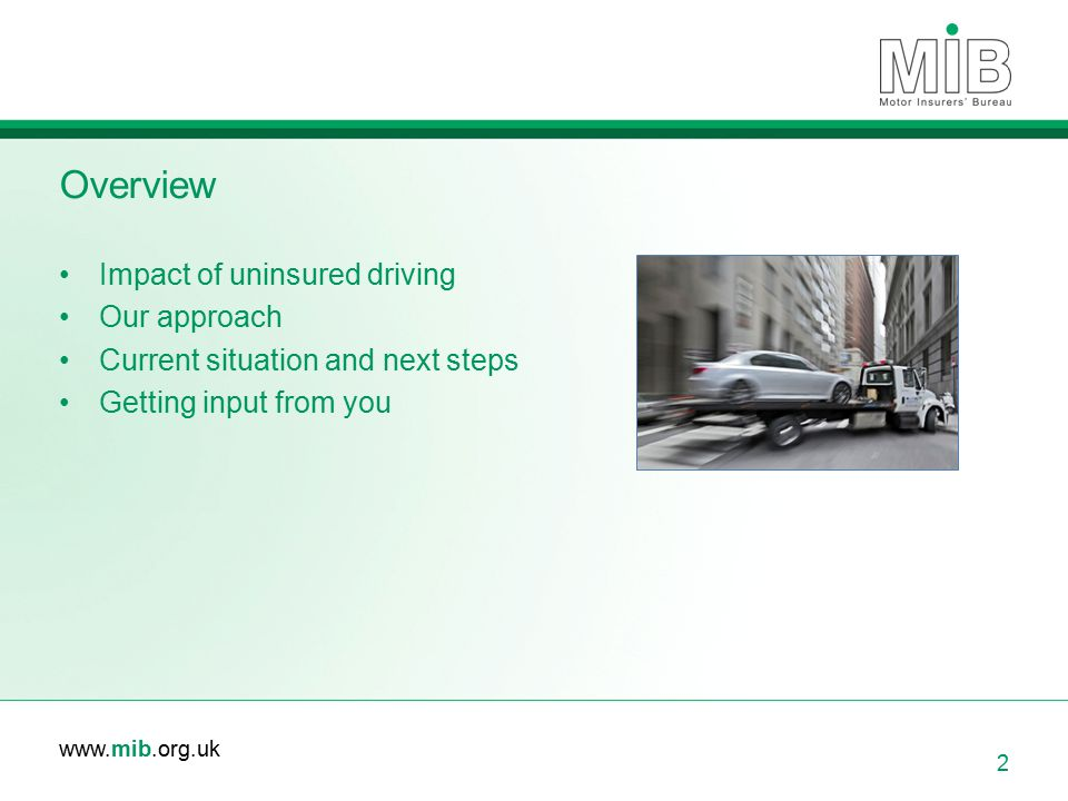www.mib.org.uk Overview Impact of uninsured driving Our approach Current situation and next steps Getting input from you 2