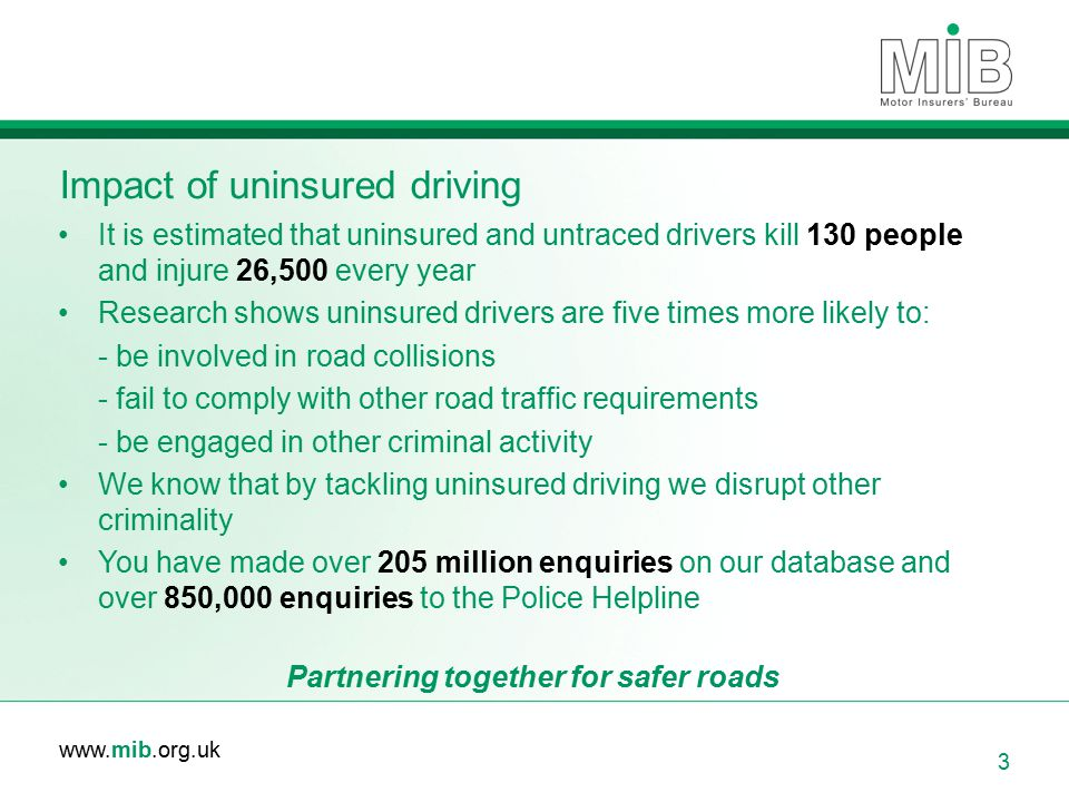 www.mib.org.uk Impact of uninsured driving 3 It is estimated that uninsured and untraced drivers kill 130 people and injure 26,500 every year Research shows uninsured drivers are five times more likely to: - be involved in road collisions - fail to comply with other road traffic requirements - be engaged in other criminal activity We know that by tackling uninsured driving we disrupt other criminality You have made over 205 million enquiries on our database and over 850,000 enquiries to the Police Helpline Partnering together for safer roads