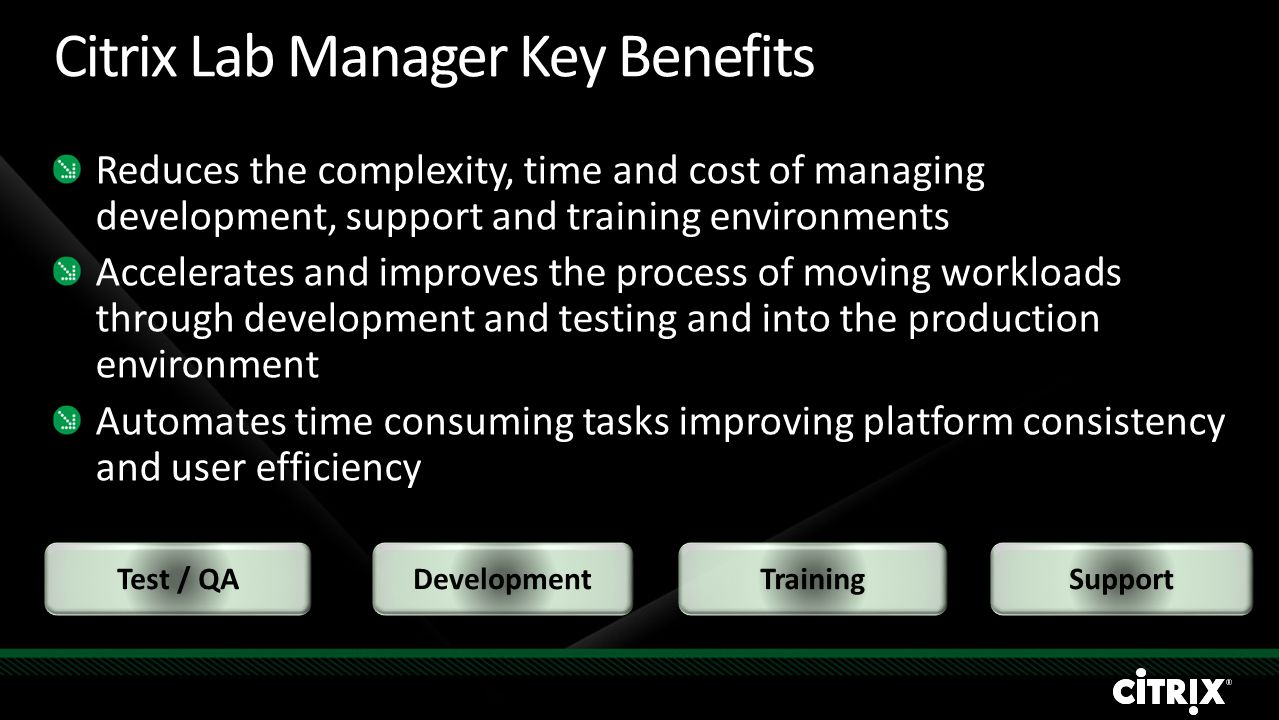 Citrix Lab Manager Key Benefits Reduces the complexity, time and cost of managing development, support and training environments Accelerates and impro