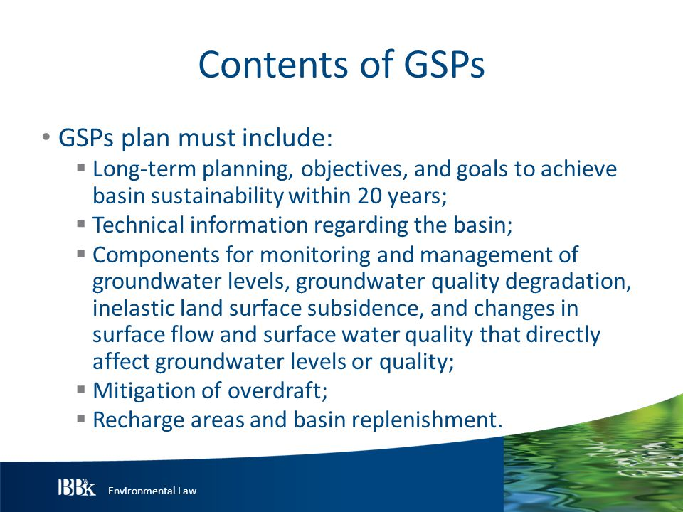 Environmental Law Contents of GSPs GSPs plan must include:  Long-term planning, objectives, and goals to achieve basin sustainability within 20 years;  Technical information regarding the basin;  Components for monitoring and management of groundwater levels, groundwater quality degradation, inelastic land surface subsidence, and changes in surface flow and surface water quality that directly affect groundwater levels or quality;  Mitigation of overdraft;  Recharge areas and basin replenishment.