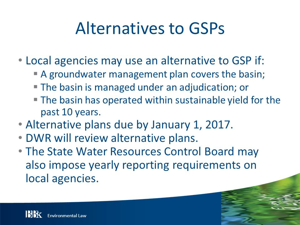 Environmental Law Alternatives to GSPs Local agencies may use an alternative to GSP if:  A groundwater management plan covers the basin;  The basin is managed under an adjudication; or  The basin has operated within sustainable yield for the past 10 years.