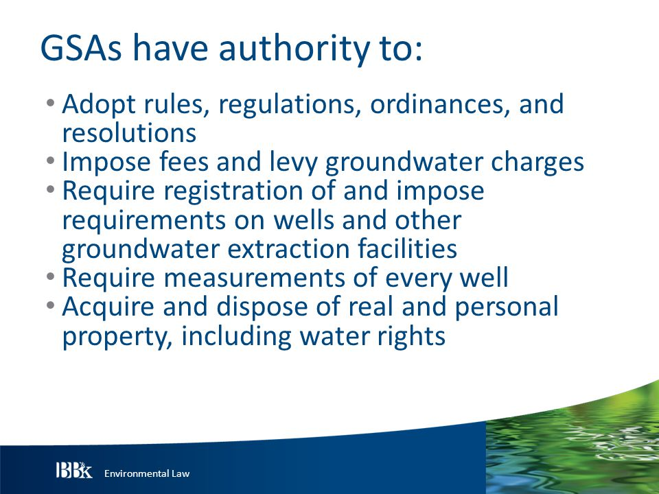 Environmental Law GSAs have authority to: Adopt rules, regulations, ordinances, and resolutions Impose fees and levy groundwater charges Require registration of and impose requirements on wells and other groundwater extraction facilities Require measurements of every well Acquire and dispose of real and personal property, including water rights