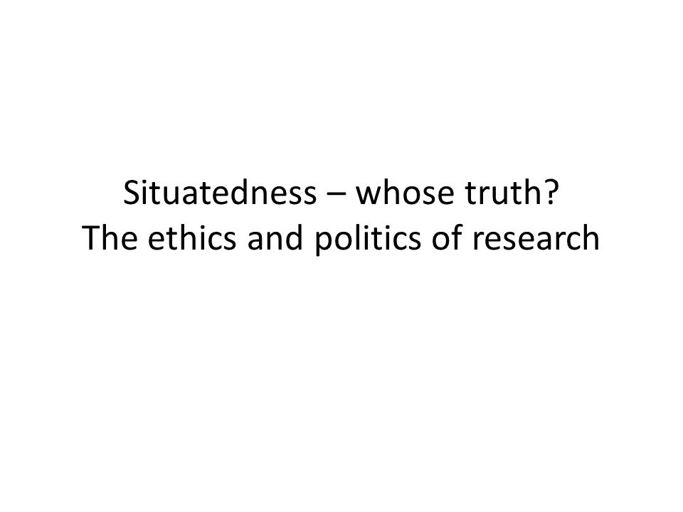 Situatedness – whose truth The ethics and politics of research