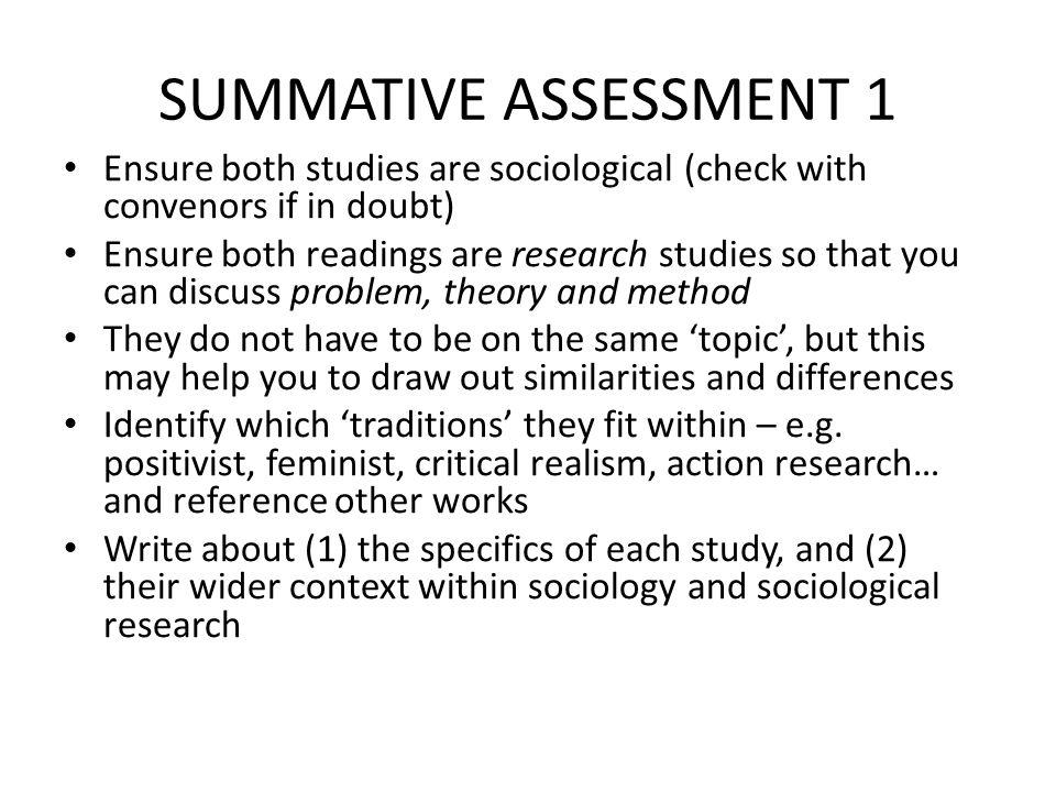 SUMMATIVE ASSESSMENT 1 Ensure both studies are sociological (check with convenors if in doubt) Ensure both readings are research studies so that you can discuss problem, theory and method They do not have to be on the same 'topic', but this may help you to draw out similarities and differences Identify which 'traditions' they fit within – e.g.
