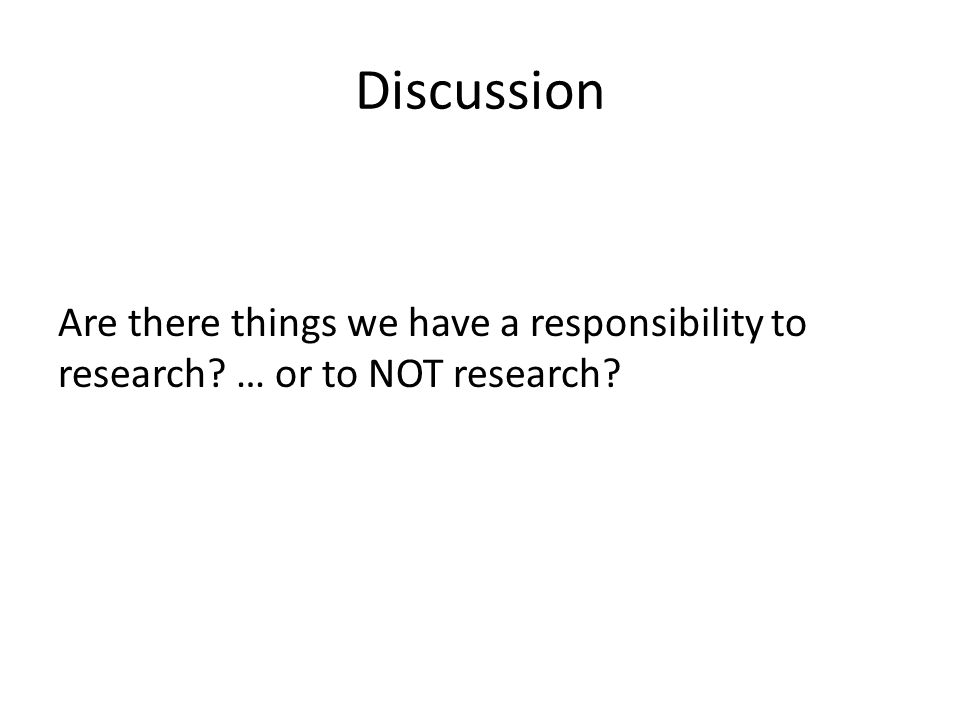 Discussion Are there things we have a responsibility to research … or to NOT research