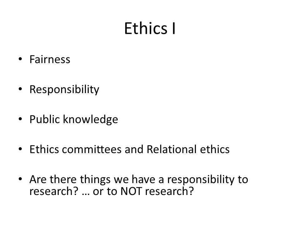 Ethics I Fairness Responsibility Public knowledge Ethics committees and Relational ethics Are there things we have a responsibility to research.
