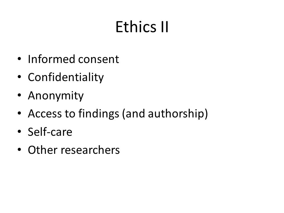 Ethics II Informed consent Confidentiality Anonymity Access to findings (and authorship) Self-care Other researchers
