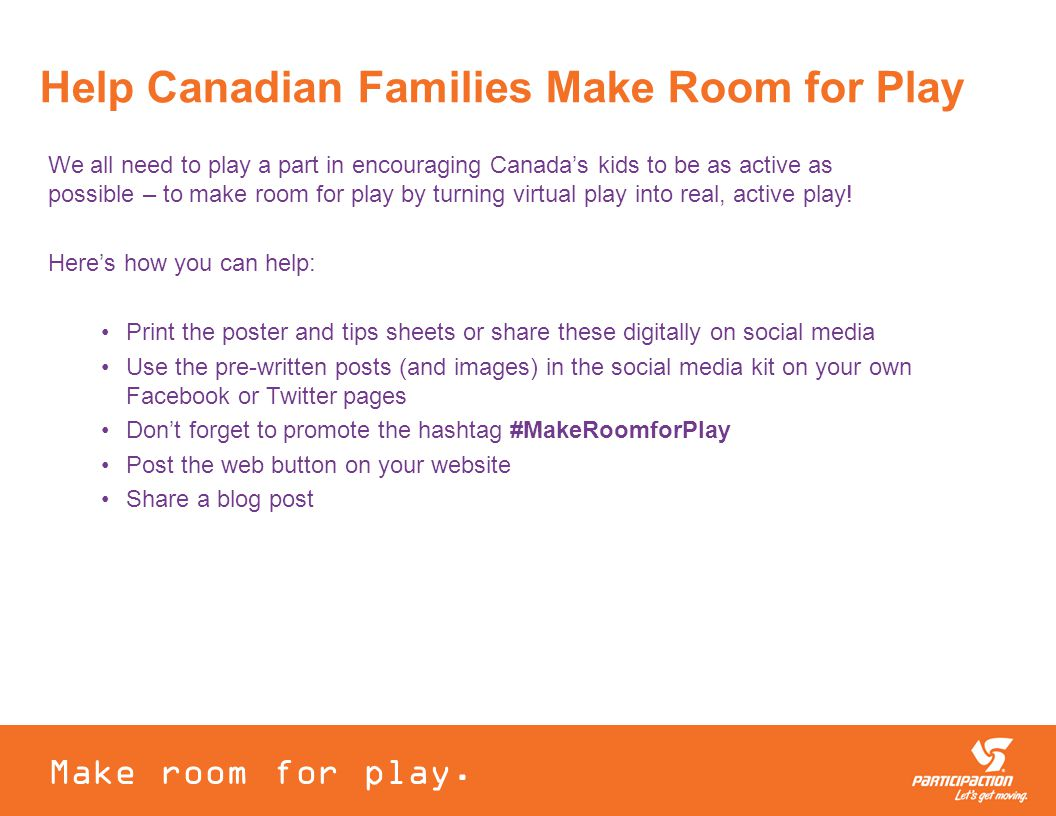 Help Canadian Families Make Room for Play We all need to play a part in encouraging Canada's kids to be as active as possible – to make room for play by turning virtual play into real, active play.