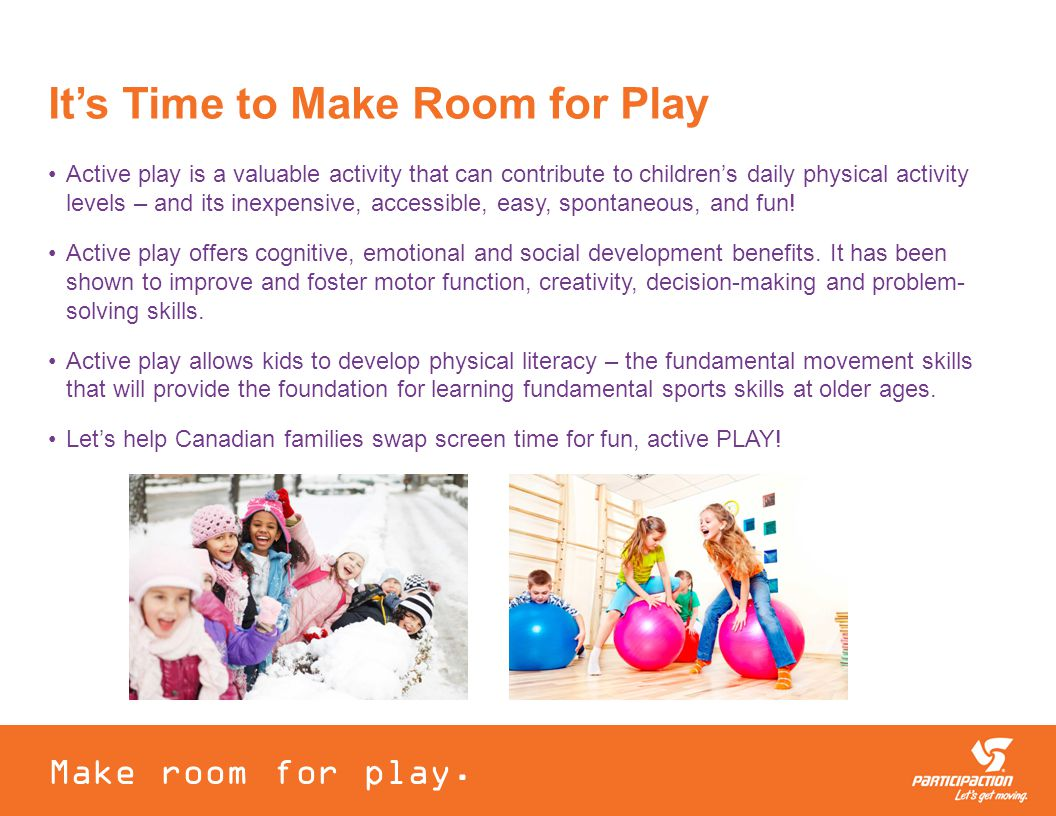It's Time to Make Room for Play Active play is a valuable activity that can contribute to children's daily physical activity levels – and its inexpensive, accessible, easy, spontaneous, and fun.