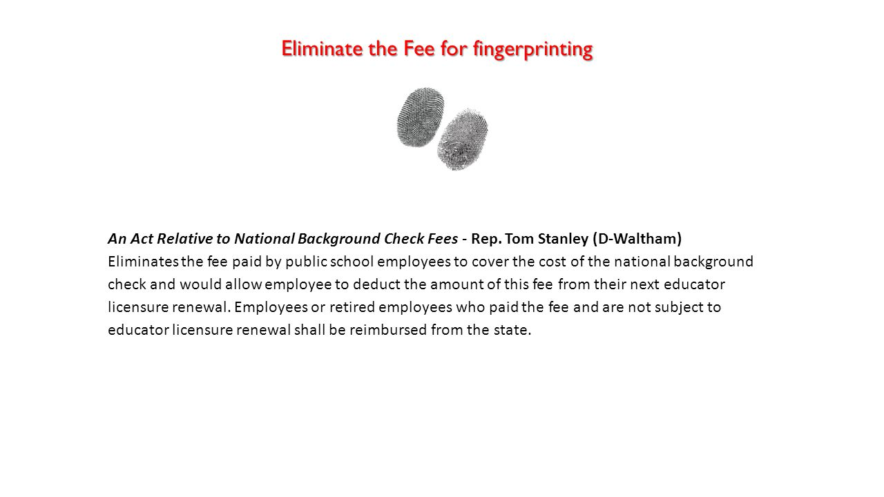 Eliminate the Fee for fingerprinting An Act Relative to National Background Check Fees - Rep. Tom Stanley (D-Waltham) Eliminates the fee paid by publi