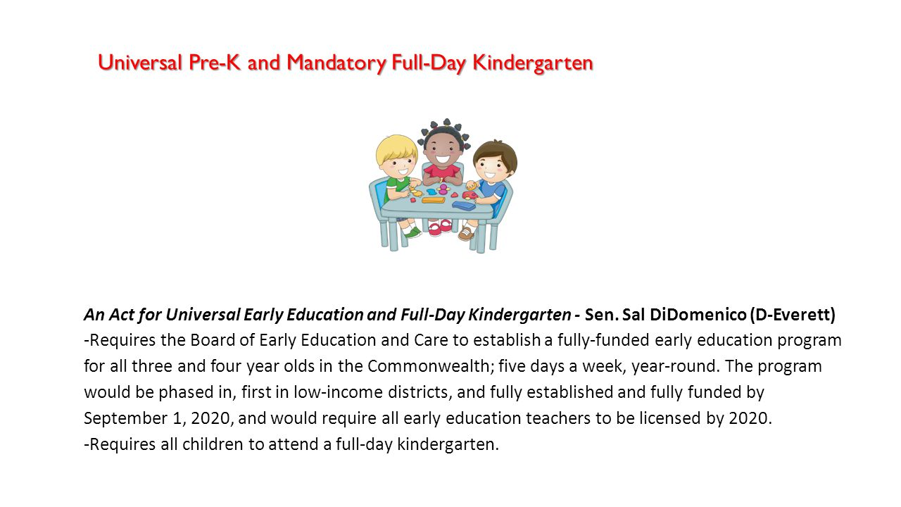 An Act for Universal Early Education and Full-Day Kindergarten - Sen. Sal DiDomenico (D-Everett) -Requires the Board of Early Education and Care to es