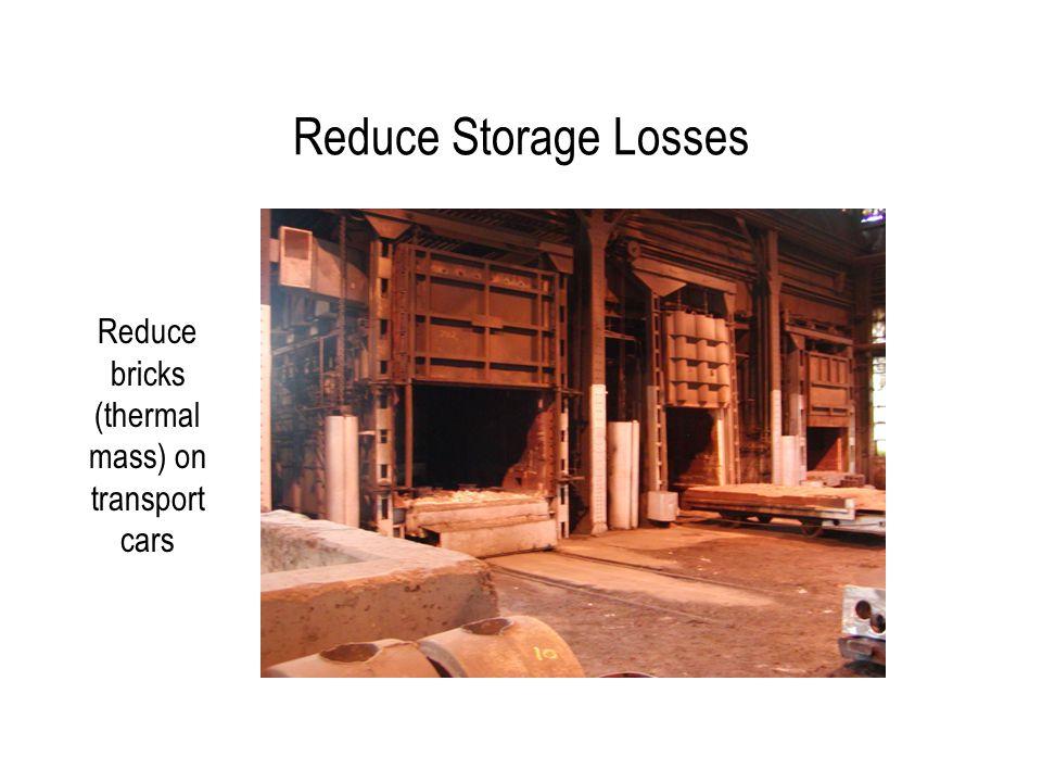 Reduce Storage Losses Reduce bricks (thermal mass) on transport cars