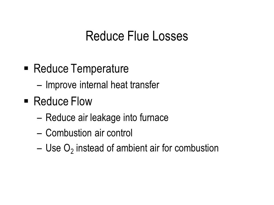Reduce Flue Losses  Reduce Temperature –Improve internal heat transfer  Reduce Flow –Reduce air leakage into furnace –Combustion air control –Use O 2 instead of ambient air for combustion