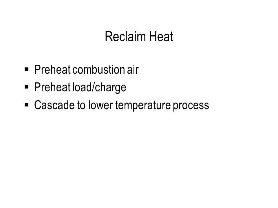 Reclaim Heat  Preheat combustion air  Preheat load/charge  Cascade to lower temperature process