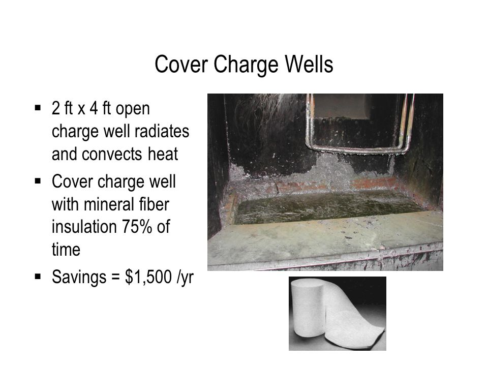 Cover Charge Wells  2 ft x 4 ft open charge well radiates and convects heat  Cover charge well with mineral fiber insulation 75% of time  Savings = $1,500 /yr